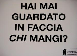 """immagine del cartellone esposto da Vita da Cani """"Hai mai guardato in faccia chi mangi?"""""""